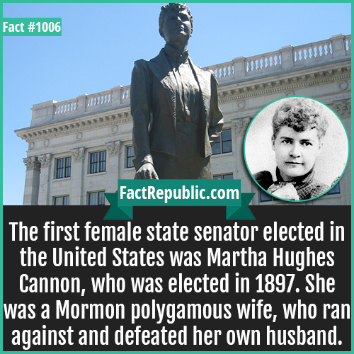 1006. Martha Hughes Cannon-The first female state senator elected in the United States was Martha Hughes Cannon, who was elected in 1897. She was a Mormon polygamous wife, who ran against and defeated her own husband.