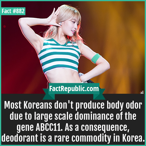 882. Korean Body Odor Gene-Most Koreans don't produce body odor due to large scale dominance of the gene ABCC11. As a consequence, deodorant is a rare commodity in Korea.