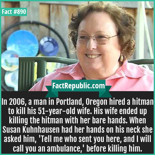 890. Susan Kuhnhausen-In 2006, a man in Portland, Oregon hired a hitman to kill his 51-year-old wife. His wife ended up killing the hitman with her bare hands. When Susan Kuhnhausen had her hands on his neck she asked him, 'Tell me who sent you here, and I will call you an ambulance,' before killing him.
