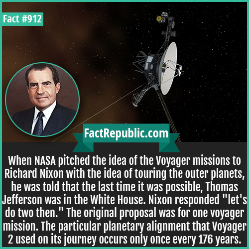912. Voyager Missions Nixon-When NASA pitched the idea of the Voyager missions to Richard Nixon with the idea of touring the outer planets, he was told that the last time it was possible, Thomas Jefferson was in the White House. Nixon responded 'let's do two then.' The original proposal was for one voyager mission. The particular planetary alignment that Voyager 2 used on its journey occurs only once every 176 years.