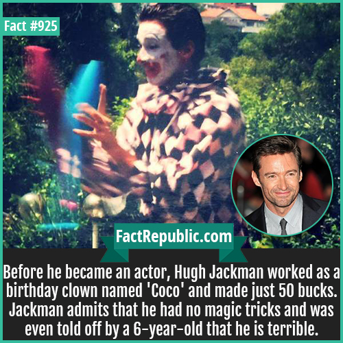 925. Hugh Jackman Clown-Before he became an actor, Hugh Jackman worked as a birthday clown named 'Coco' and made just 50 bucks. Jackman admits that he had no magic tricks and was even told off by a 6-year-old that he is terrible.