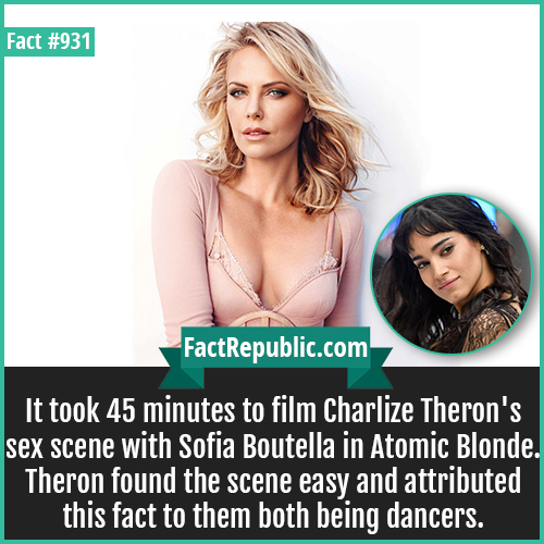 931. Theron Boutella Atomic Blonde-It took 45 minutes to film Charlize Theron's sex scene with Sofia Boutella in Atomic Blonde. Theron found the scene easy and attributed this fact to them both being dancers.