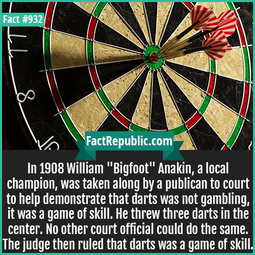932. William Bigfoot Anakin Darts-In 1908 William 'Bigfoot' Anakin, a local champion, was taken along by a publican to court to help demonstrate that darts was not gambling, it was a game of skill. He threw three darts in the center. No other court official could do the same. The judge then ruled that darts was a game of skill.