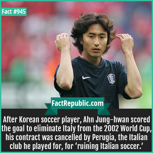 945. Ahn Jung-hwan-After Korean soccer player, Ahn Jung-hwan scored the goal to eliminate Italy from the 2002 World Cup, his contract was cancelled by Perugia, the Italian club he played for, for 'ruining Italian soccer.'