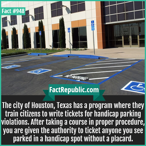 948. Handicap Parking Violation-The city of Houston, Texas has a program where they train citizens to write tickets for handicap parking violations. After taking a course in proper procedure, you are given the authority to ticket anyone you see parked in a handicap spot without a placard.