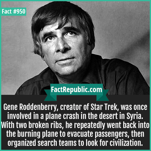 950. Gene Roddenberry-Gene Roddenberry, creator of Star Trek, was once involved in a plane crash in the desert in Syria. With two broken ribs, he repeatedly went back into the burning plane to evacuate passengers, then organized search teams to look for civilization.
