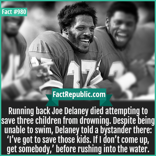 980. Joe Delaney-Running back Joe Delaney died attempting to save three children from drowning. Despite being unable to swim, Delaney told a bystander there: 'I've got to save those kids. If I don't come up, get somebody,' before rushing into the water.