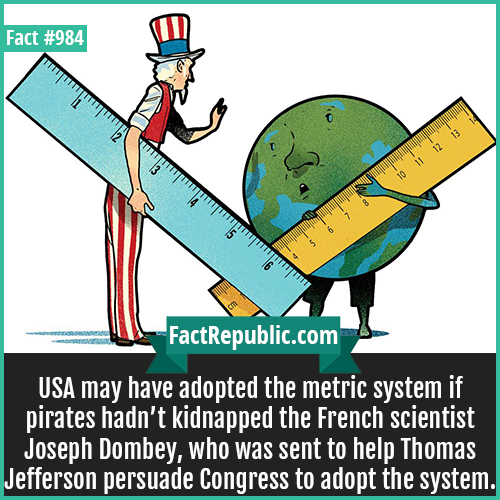 984. Metric system-USA may have adopted the metric system if pirates hadn't kidnapped the French scientist Joseph Dombey, who was sent to help Thomas Jefferson persuade Congress to adopt the system.