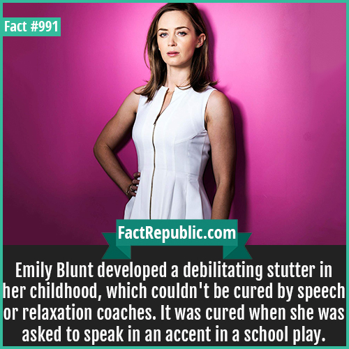 991. Emily Blunt-Emily Blunt developed a debilitating stutter in her childhood, which couldn't be cured by speech or relaxation coaches. It was cured when she was asked to speak in an accent in a school play.