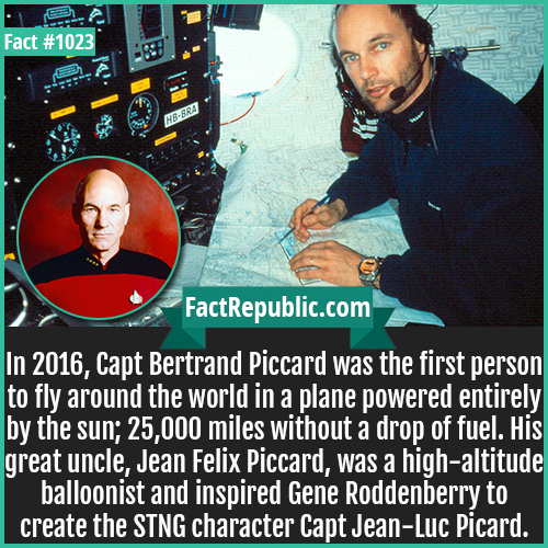 1023. Capt Bertrand Piccard-In 2016, Capt Bertrand Piccard was the first person to fly around the world in a plane powered entirely by the sun; 25,000 miles without a drop of fuel. His great uncle, Jean Felix Piccard, was a high-altitude balloonist and inspired Gene Roddenberry to create the STNG character Capt Jean-Luc Picard.