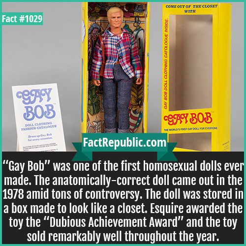 1029. Gay Bob-'Gay Bob' was one of the first homosexual dolls ever made. The anatomically-correct doll came out in the 1978 amid tons of controversy. The doll was stored in a box made to look like a closet. Esquire awarded the toy the 'Dubious Achievement Award' and the toy sold remarkably well throughout the year.