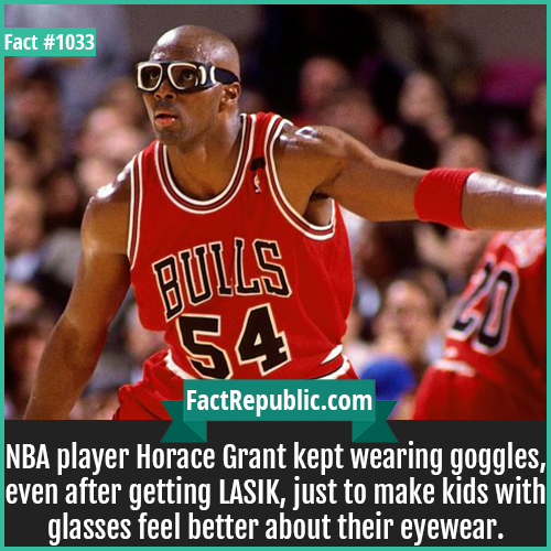 1033. Horace Grant-NBA player Horace Grant kept wearing goggles, even after getting LASIK, just to make kids with glasses feel better about their eyewear.