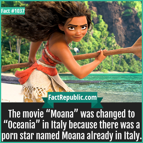 1037. Moana-The movie 'Moana' was changed to 'Oceania' in Italy because there was a porn star named Moana already in Italy.