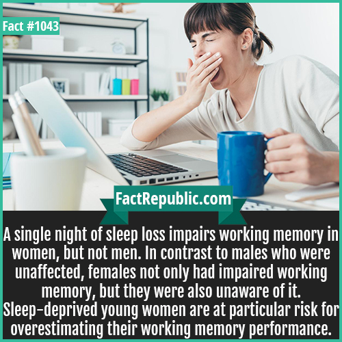 1043. Sleep Loss in Women-A single night of sleep loss impairs working memory in women, but not men. In contrast to males who were unaffected, females not only had impaired working memory, but they were also unaware of it. Sleep-deprived young women are at particular risk for overestimating their working memory performance.
