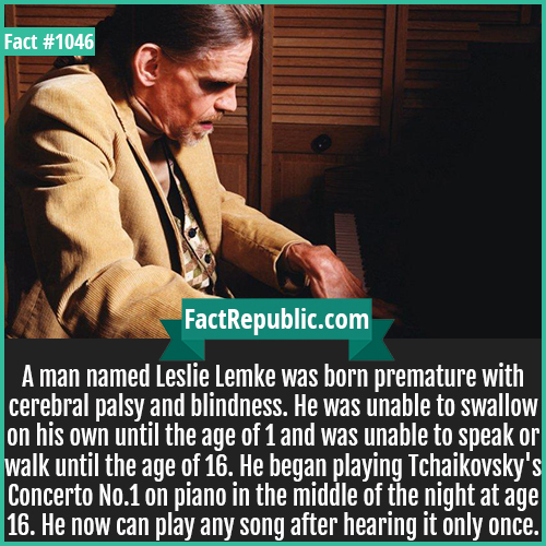 1046. Leslie Lemke-A man named Leslie Lemke was born premature with cerebral palsy and blindness. He was unable to swallow on his own until the age of 1 and was unable to speak or walk until the age of 16. He began playing Tchaikovsky's Concerto No.1 on piano in the middle of the night at age 16. He now can play any song after hearing it only once.