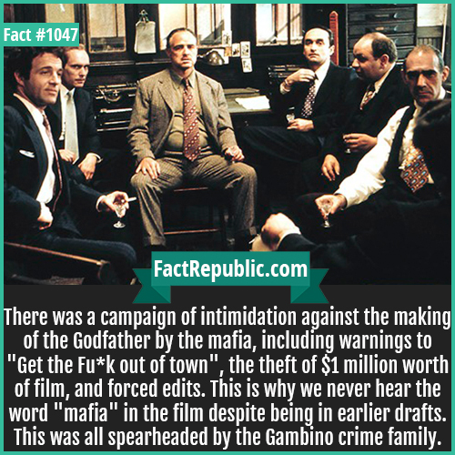 1047. Godfather-There was a campaign of intimidation against the making of the Godfather by the mafia, including warnings to 'Get the F*** out of town', the theft of $1 million worth of film, and forced edits. This is why we never hear the word 'mafia' in the film despite being in earlier drafts. This was all spearheaded by the Gambino crime family.