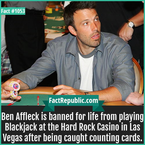 1053. Ben Affleck Blackjack Ban-Ben Affleck is banned for life from playing Blackjack at the Hard Rock Casino in Las Vegas after being caught counting cards.