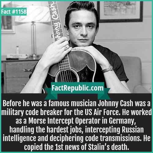 1158. Johnny Cash-Before he was a famous musician Johnny Cash was a military code breaker for the US Air Force. He worked as an as a Morse Intercept Operator in Germany, handling the hardest jobs, intercepting Russian intelligence and deciphering code transmissions. He copied the 1st news of Stalin's death.