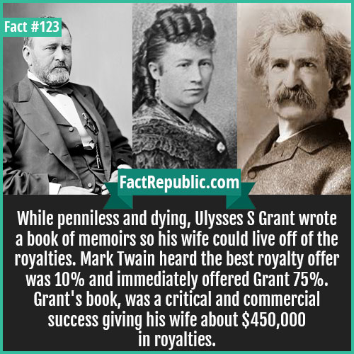 123. Ulysses Grant-While penniless and dying, Ulysses S. Grant wrote a book of memoirs so his wife could live off of the royalties. Mark Twain heard the best royalty offer was 10% and immediately offered Grant 75%. Grant's book, was critical and commercial success giving his wife about $450,000 in royalties.