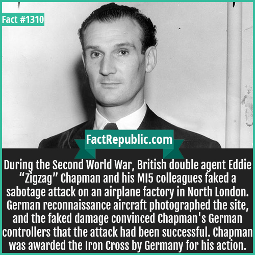 """1310. Eddie 'Zigzag' Chapman-During the Second World War, British double agent Eddie """"Zigzag"""" Chapman and his MI5 colleagues faked a sabotage attack on an airplane factory in North London. German reconnaissance aircraft photographed the site, and the faked damage convinced Chapman's German controllers that the attack had been successful. Chapman was awarded the Iron Cross by Germany for his action."""