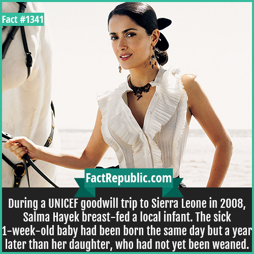 1341. Salma Hayek-During a UNICEF goodwill trip to Sierra Leone in 2008, Salma Hayek breastfed a local infant. The sick 1-week-old baby had been born the same day but a year later than her daughter, who had not yet been weaned.