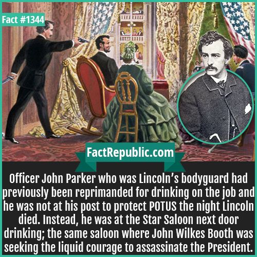 1344. Officer John Parker-Officer John Parker who was Lincoln's bodyguard had previously been reprimanded for drinking on the job and he was not at his post to protect POTUS the night Lincoln died. Instead, he was at the Star Saloon next door drinking; the same saloon where John Wilkes Booth was seeking the liquid courage to assassinate the President.