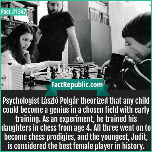 1347. László Polgár-Psychologist László Polgár theorized that any child could become a genius in a chosen field with early training. As an experiment, he trained his daughters in chess from age 4. All three went on to become chess prodigies, and the youngest, Judit, is considered the best female player in history.