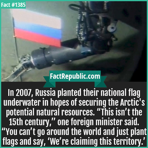 "1385. Russian Arctic Flag-In 2007, Russia planted their national flag underwater in hopes of securing the Arctic's potential natural resources. ""This isn't the 15th century,"" one foreign minister said. ""You can't go around the world and just plant flags and say, 'We're claiming this territory.'"