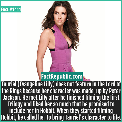 1411. Evangeline Lilly-Tauriel (Evangeline Lilly) does not feature in the Lord of the Rings because her character was made-up by Peter Jackson. He met Lilly after he finished filming the first Trilogy and liked her so much that he promised to include her in Hobbit. When they started filming Hobbit, he called her to bring Tauriel's character to life.