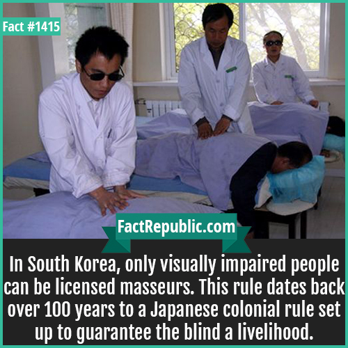 1415. Blind Masseurs-In South Korea, only visually impaired people can be licensed masseurs. This rule dates back over 100 years to a Japanese colonial rule set up to guarantee the blind a livelihood.