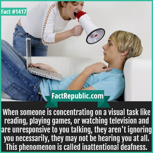 1417. Inattentional deafness-When someone is concentrating on a visual task like reading, playing games, or watching television and are unresponsive to you talking, they aren't ignoring you necessarily, they may not be hearing you at all. This phenomenon is called inattentional deafness.