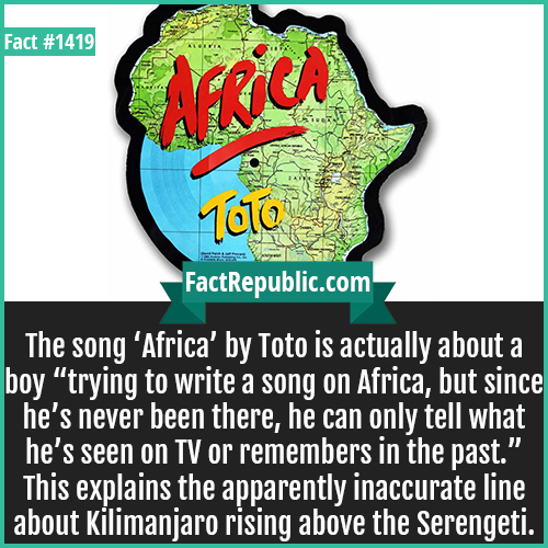 """1419. Africa by Toto-The song 'Africa' by Toto is actually about a boy """"trying to write a song on Africa, but since he's never been there, he can only tell what he's seen on TV or remembers in the past."""" This explains the apparently inaccurate line about Kilimanjaro rising above the Serengeti."""