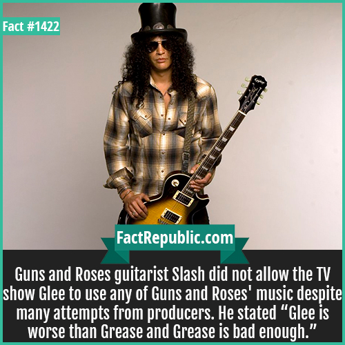 "1422. Slash-Guns and Roses guitarist Slash did not allow the TV show Glee to use any of Guns and Roses' music despite many attempts from producers. He stated, ""Glee is worse than Grease and Grease is bad enough."""