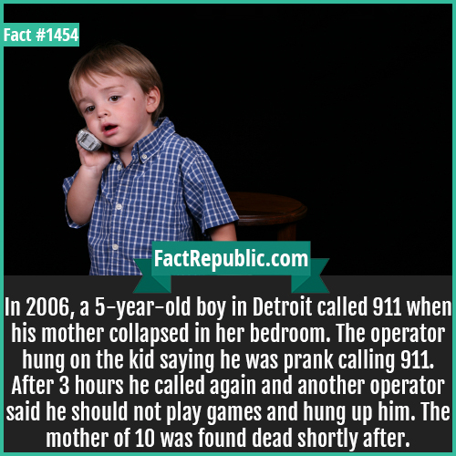 1454. 911 Toddler Call-In 2006, a 5-year-old boy in Detroit called 911 when his mother collapsed in her bedroom. The operator hung on the kid saying he was prank calling 911. After 3 hours he called again and another operator said he should not play games and hung up him. The mother of 10 was found dead shortly after.