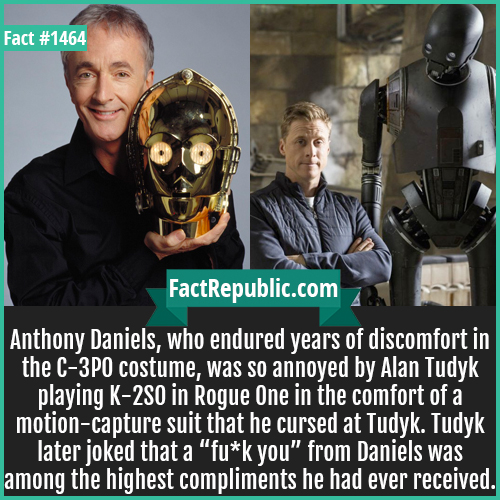 """1464. Alan Tudyk-Anthony Daniels, who endured years of discomfort in the C-3PO costume, was so annoyed by Alan Tudyk playing K-2SO in Rogue One in the comfort of a motion-capture suit that he cursed at Tudyk. Tudyk later joked that a """"fu*k you"""" from Daniels was among the highest compliments he had ever received."""