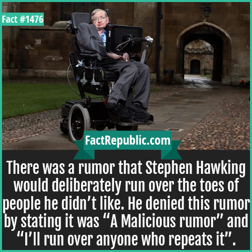 "1476. Stephen Hawking-There was a rumor that Stephen Hawking would deliberately run over the toes of people he didn't like. He denied this rumor by stating it was ""A Malicious rumor"" and ""I'll run over anyone who repeats it""."