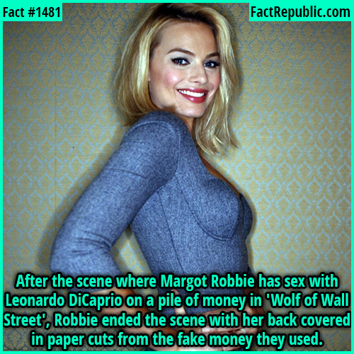 1481. Margot Robbie-After the scene where Margot Robbie has sex with Leonardo DiCaprio on a pile of money in 'Wolf of Wall Street', Robbie ended the scene with her back covered in paper cuts from the fake money they used.