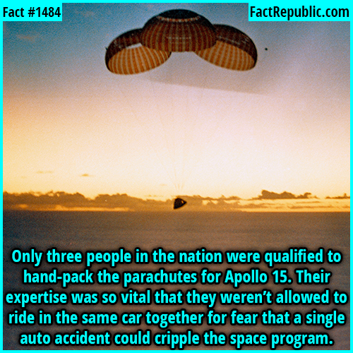 1484. Parachute Packers-Only three people in the nation were qualified to hand-pack the parachutes for Apollo 15. Their expertise was so vital that they weren't allowed to ride in the same car together for fear that a single auto accident could cripple the space program.