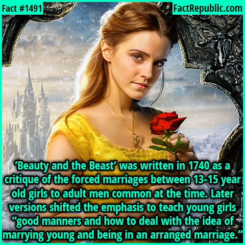 "1491. Beauty and the Beast-'Beauty and the Beast' was written in 1740 as a critique of the forced marriages between 13-15-year-old girls to adult men common at the time. Later versions shifted the emphasis to teach young girls ""good manners and how to deal with the idea of marrying young and being in an arranged marriage."""