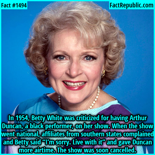 "1494. Betty White-In 1954, Betty White was criticized for having Arthur Duncan, a black performer, on her show. When the show went national, affiliates from southern states complained and Betty said ""I'm sorry. Live with it"" and gave Duncan more airtime. The show was soon canceled."