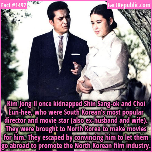 1497. Kidnapped Stars-Kim Jong Il once kidnapped Shin Sang-ok and Choi Eun-hee, who were South Korean's most popular director and movie star (also ex-husband and wife). They were brought to North Korea to make movies for him. They escaped by convincing him to let them go abroad to promote the North Korean film industry.