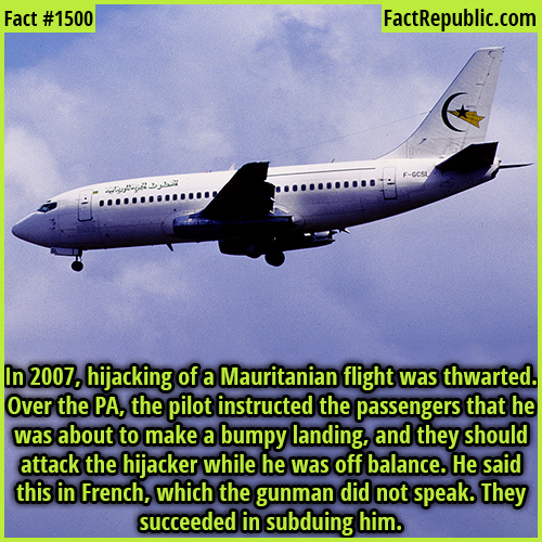 1500. Hijacking Thwarted-In 2007, the hijacking of a Mauritanian flight was thwarted. Over the PA, the pilot instructed the passengers that he was about to make a bumpy landing, and they should attack the hijacker while he was off balance. He said this in French, which the gunman did not speak. They succeeded in subduing him.