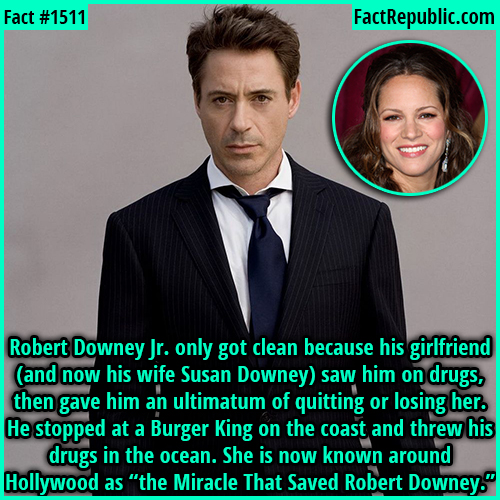 "1511. Robert Downey Jr.-Robert Downey Jr. only got clean because his girlfriend (and now his wife Susan Downey) saw him on drugs, then gave him an ultimatum of quitting or losing her. He stopped at a Burger King on the coast and threw his drugs in the ocean. She is now known around Hollywood as ""the Miracle That Saved Robert Downey."""