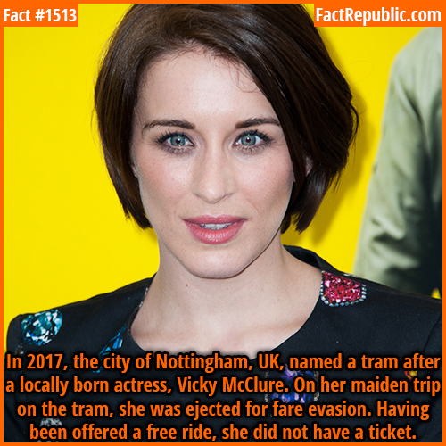 1513. Vicky McClure-In 2017, the city of Nottingham, UK, named a tram after a locally born actress, Vicky McClure. On her maiden trip on the tram, she was ejected for fare evasion. Having been offered a free ride, she did not have a ticket.