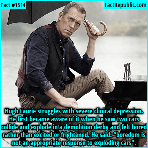 "1514. Hugh Laurie-Hugh Laurie struggles with severe clinical depression. He first became aware of it when he saw two cars collide and explode in a demolition derby and felt bored rather than excited or frightened. As he said: ""boredom is not an appropriate response to exploding cars"