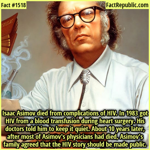 1518. Isaac Asimov-Isaac Asimov died from complications of HIV. In 1983 got HIV from a blood transfusion during heart surgery. His doctors told him to keep it quiet. About 10 years later, after most of Asimov's physicians had died, Asimov's family agreed that the HIV story should be made public.