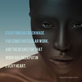 Everyone has been made for some particular work, and the desire for that work has been put in every heart.