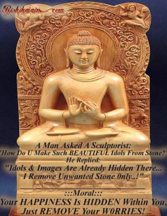 "A Man Asked A Sculptorist: ""How Do U Make Such BEAUTIFUL Idols From Stone?"" He Replied: ""Idols & Images Are Already Hidden There… I Remove Unwanted Stone 0nly..!"" ______________________________ :::Moral::: Your HAPPINESS Is HIDDEN Within You, Just REMOVE Your WORRIES!"