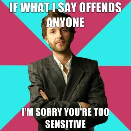 If what I say offends anyone, I'm sorry you're too sensitive.