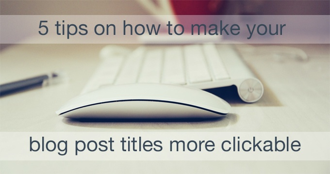 how to make your blog post titles more clickable